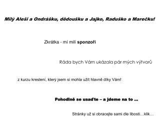 Milý Aleši a Ondrášku, dědoušku a Jajko, Raduško a Marečku!
