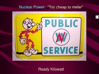 Nuclear Power:   Too cheap to meter          Ready Kilowatt