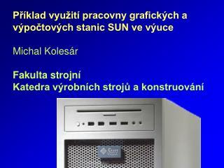 Příklad využití pracovny grafických a výpočtových stanic SUN ve výuce Michal Kolesár