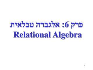פרק 6: אלגברה טבלאית  Relational Algebra