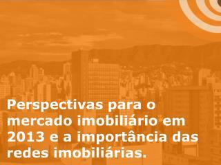Perspectivas para o mercado imobiliário em 2013 e a importância das redes imobiliárias.