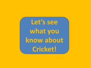 Let�s see what you know about Cricket!