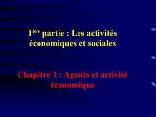1 ère  partie : Les activités économiques et sociales Chapitre 1 : Agents et activité économique