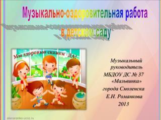 Музыкальный руководитель МБДОУ ДС № 37 « Мальвинка »  города Смоленска  Е.Н.  Романкова 2013