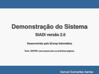 Demonstra  o do Sistema  SIADI vers o 2.0  Desenvolvido pela 3Comp Inform tica  Tecle ENTER para passar para as pr ximas