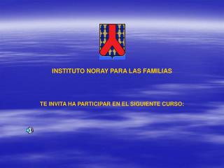 INSTITUTO NORAY PARA LAS FAMILIAS TE INVITA HA PARTICIPAR EN EL SIGUIENTE CURSO: