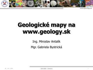 Geologické mapy na geology.sk Ing. Miroslav Antalík Mgr. Gabriela Bystrická