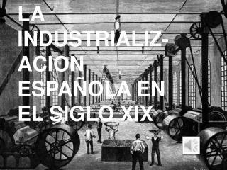 LA INDUSTRIALIZ-ACION ESPAÑOLA EN EL SIGLO XIX