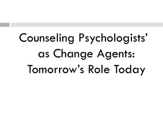 Counseling Psychologists  as Change Agents: Tomorrow s Role Today