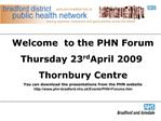 Welcome  to the PHN Forum Thursday 23rd April 2009 Thornbury Centre You can download the presentations from the PHN webs