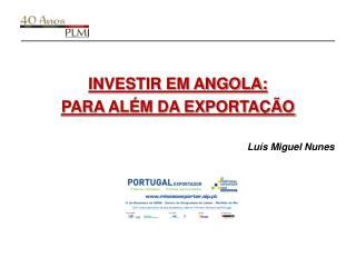 INVESTIR EM ANGOLA: PARA ALÉM DA EXPORTAÇÃO Luís Miguel Nunes