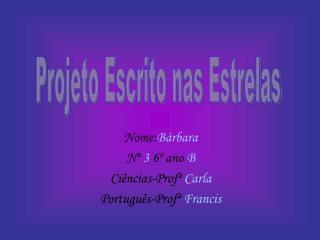 Nome: Bárbara Nº  3  6º ano  B Ciências-Profª  Carla Português-Profª  Francis
