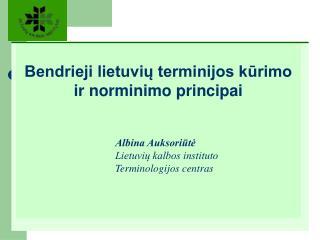 Bendrieji lietuvių terminijos kūrimo ir norminimo principai Albina Auksoriūtė