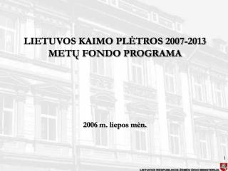 LIETUVOS KAIMO PLĖTROS 2007-2013 METŲ FONDO PROGRAMA 2006 m. liepos mėn.