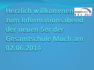 Herzlich willkommen zum Informationsabend der neuen 5er der Gesamtschule Much am  02.06.2014