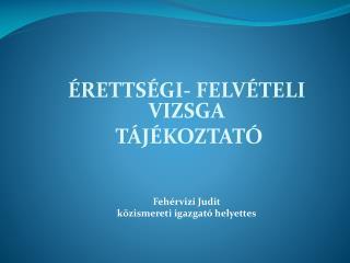 ÉRETTSÉGI- FELVÉTELI VIZSGA  TÁJÉKOZTATÓ Fehérvizi Judit közismereti igazgató helyettes
