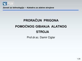PRORAČUN  PRIGONA  POMOĆNOG GIBANJA  ALATNOG  STROJA  Prof.dr.sc. Damir Ciglar