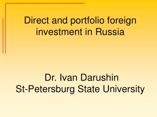 Direct and portfolio foreign investment in Russia     Dr. Ivan Darushin St-Petersburg State University