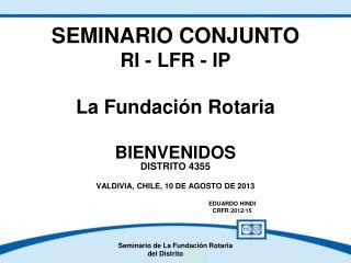 SEMINARIO CONJUNTO RI - LFR - IP  La Fundación Rotaria BIENVENIDOS