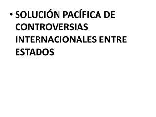SOLUCI N PAC FICA DE CONTROVERSIAS INTERNACIONALES ENTRE ESTADOS