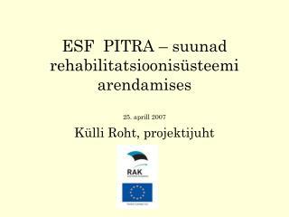 ESF  PITRA – suunad rehabilitatsioonisüsteemi arendamises 25. aprill 2007