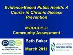 Evidence-Based Public Health: A Course in Chronic Disease Prevention   MODULE 2:  Community Assessment   Beth Baker  Mar