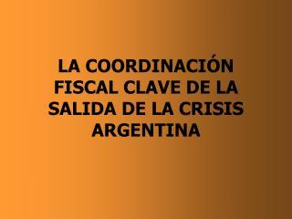 LA COORDINACI�N FISCAL CLAVE DE LA SALIDA DE LA CRISIS ARGENTINA