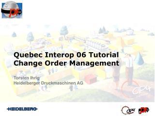 Quebec Interop 06 Tutorial Change Order Management Torsten Ihrig Heidelberger Druckmaschinen AG