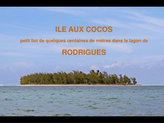ILE AUX COCOS petit îlot de quelques centaines de mètres dans le lagon de RODRIGUES