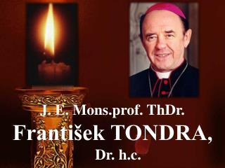 J. E. Mons.prof. ThDr.  František TONDRA ,     Dr. h.c.
