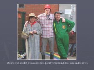 Die morgen werden we aan de schoolpoort verwelkomd door drie landbouwers.