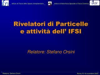 Rivelatori di Particelle e attività dell' IFSI Relatore: Stefano Orsini