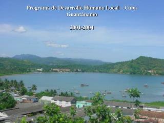 Programa de Desarrollo Humano Local – Cuba  Guantánamo 2001-2004