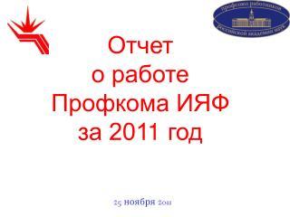 Отчет о работе Профкома ИЯФ за 201 1  год