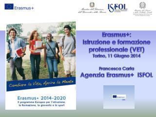 Erasmus+ :   Istruzione e formazione professionale (VET) Torino, 11 Giugno 2014 Francesca Carta