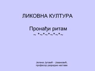 ЛИКОВНА КУЛТУРА  Пронађи ритам  ~ *~*~*~*~*~