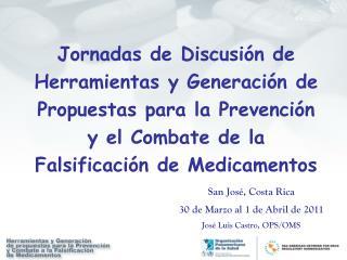 San José, Costa Rica  30 de Marzo al 1 de Abril de 2011 José Luis Castro, OPS/OMS