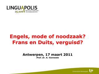 Engels, mode of noodzaak? Frans en Duits, verguisd? Antwerpen, 17 maart 2011 Prof. dr. A. Vanneste