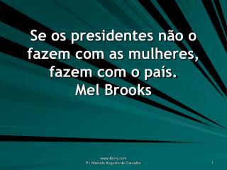 Se os presidentes não o fazem com as mulheres, fazem com o país. Mel Brooks