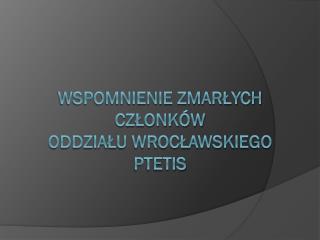 Wspomnienie zmarłych członków  oddziału Wrocławskiego  PTETiS