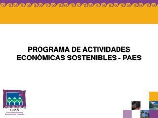 PROGRAMA DE ACTIVIDADES ECON MICAS SOSTENIBLES - PAES