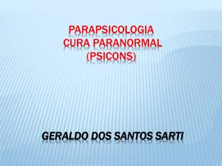 PARAPSICOLOGIA   CURA PARANORMAL  (PSICONS)  Geraldo dos Santos  Sarti