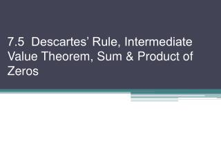 7.5  Descartes' Rule, Intermediate Value Theorem, Sum & Product of Zeros
