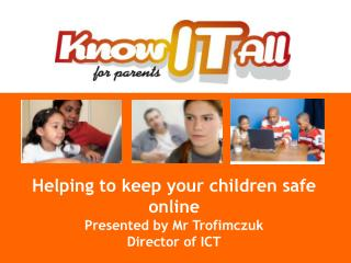 Helping to keep your children safe online Presented by Mr Trofimczuk Director of ICT