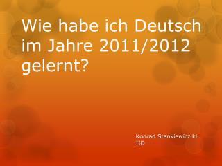 Wie  habe  ich  Deutsch  im  Jahre  2011/2012  gelernt ?