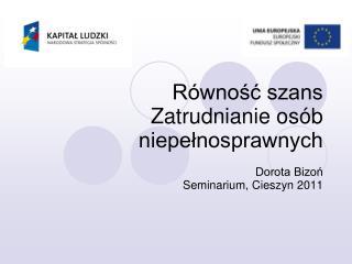Równość szans Zatrudnianie osób niepełnosprawnych Dorota Bizoń Seminarium,  Cieszyn  201 1