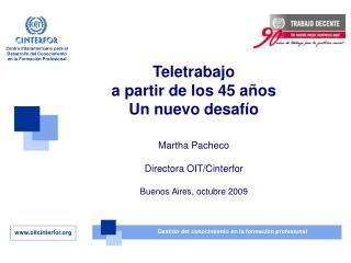 Teletrabajo a partir de los 45 años Un nuevo desafío Martha Pacheco Directora OIT/Cinterfor