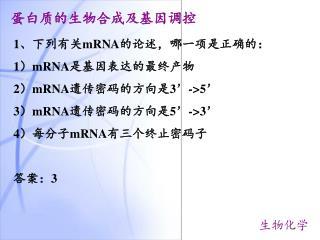 1、下列有关 mRNA 的论述,哪一项是正确的: 1) mRNA 是基因表达的最终产物 2) mRNA 遗传密码的方向是3'->5' 3) mRNA 遗传密码的方向是5'->3'
