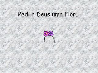 Pedi a Deus uma Flor�
