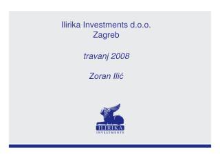 Ilirika Investments d.o.o.   Zagreb travanj 2008 Zoran Ilić